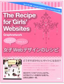 The Recipe for Girls Websites~女子Webデザインのレシピ~ WEBデザイナーを目指す女の子や、女の子向けのホームページの作成に携わっている方におすすめの一冊。